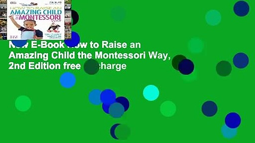 New E-Book How to Raise an Amazing Child the Montessori Way, 2nd Edition free of charge