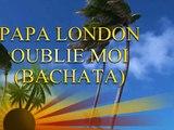 PAPA LONDON OUBLIE MOI (BACHATA)