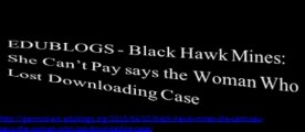 EDUBLOGS - Black Hawk Mines - She Cant Pay says the Woman Who Lost Downloading Case