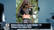 Selena Gomez on Justin Bieber: 'I'll Always Care About Him'