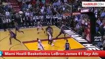Miami Heatli Basketbolcu LeBron James 61 Sayı Attı