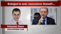 Süleyman Özışık : Erdoğan'ın sesi, kansızların ihaneti!...