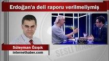 Süleyman Özışık : Erdoğan'a deli raporu verilmeliymiş