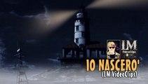 IO NASCERO'   (LM VideoClips)