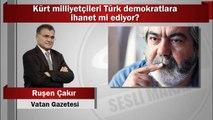 Ruşen Çakır : Kürt milliyetçileri Türk demokratlara ihanet mi ediyor?