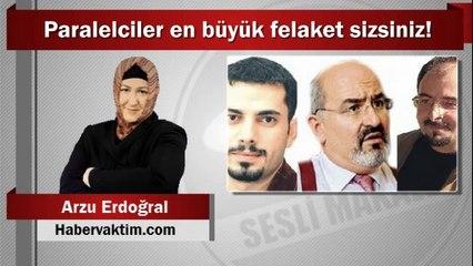 Arzu Erdoğral : Paralelciler en büyük felaket sizsiniz!