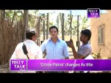 OMG! Why did Crime Patrol's Anup Soni CHANGED the Title of the SHOW  MUST WATCH!!