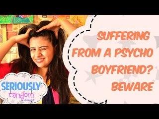 Suffering From A Psycho Boyfriend ? BEWARE || Seriously Random With Geetanjali