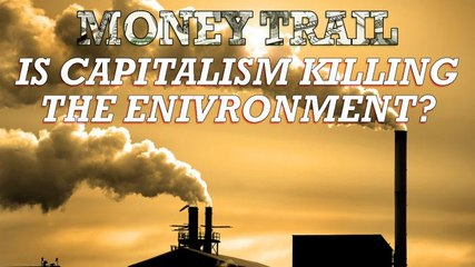 MONEY TRAIL: IS CAPITALISM KILLING THE ENVIRONMENT?