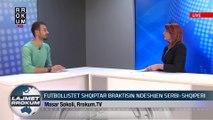 NE FOKUS: FUTBOLLISTET SHQIPTARE BRAKTISIN NDESHJEN SERBI-SHQIPNI