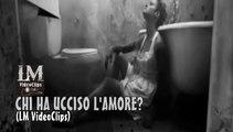 CHI HA UCCISO L'AMORE?   (LM VideoClips)