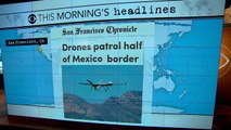 Headlines: U.S. government uses drones to patrol part of Mexican border