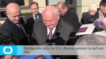 Gorbachev Calls for U.S.-Russia Summit to Defrost Ties
