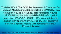 Toshiba 19V 1.58A 30W Replacement AC adapter for Notebook Model mini notebook NB305-SP1053M, mini notebook NB305-SP1053L, mini notebook NB305-SP1054M ,mini notebook NB305-SP1054L, mini notebook NB305-SP1055M. 100% compatible with Toshiba Part Number: PA37