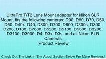 UltraPro T/T2 Lens Mount adapter for Nikon SLR Mount, fits the following cameras: D90, D80, D70, D60, D50, D40x, D40, D800, D700, D600, D300s, D300, D200, D100, D7000, D5200, D5100, D5000, D3200, D3100, D3000, D4, D3x, D3s, and all Nikon SLR Cameras Revie