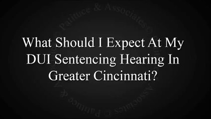 What Should I Expect At My DUI Sentencing Hearing In Greater Cincinnati?