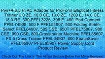 Pwr+� 6.5 Ft AC Adapter for ProForm Elliptical Fitness Trainer 6.0 ZE, 10.0 CE, 10.0 ZE, 1200 E, 14.0 CE, 18.0 RE, 330 PFEL3226, 395 E, 480 iPod Connect PFEL74908, 500 F PFEL54907, 500 Folding Stride-Select PFEL64907, 585 CSE, 650T PFEL75807, 980 CSE, 990