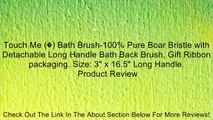 """Touch Me (�) Bath Brush-100% Pure Boar Bristle with Detachable Long Handle Bath Back Brush, Gift Ribbon packaging. Size: 3"""" x 16.5"""" Long Handle. Review"""