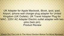 UK Adapter for Apple Macbook, iBook, ipod, ipad, Airport, iphone wall charger plug adapter for United Kingdom (UK Outlets). UK Travel Adapter Plug for MAC. 220V AC Adapter Electric outlet adapter with two-pins (twin pin). Review