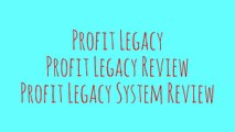 [Profit Legacy] [Profit Legacy Review] [Profit Legacy System Review]
