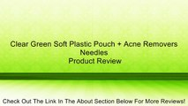 Clear Green Soft Plastic Pouch + Acne Removers Needles Review