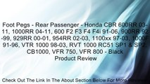 Foot Pegs - Rear Passenger - Honda CBR 600RR 03-11, 1000RR 04-11, 600 F2 F3 F4 F4i 91-06, 900RR 92-99, 929RR 00-01, 954RR 02-03, 1100xx 97-03, 1000F 91-96, VTR 1000 98-03, RVT 1000 RC51 SP1 & SP2, CB1000, VFR 750, VFR 800 - Black Review