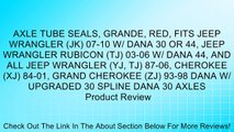 AXLE TUBE SEALS, GRANDE, RED, FITS JEEP WRANGLER (JK) 07-10 W/ DANA 30 OR 44, JEEP WRANGLER RUBICON (TJ) 03-06 W/ DANA 44, AND ALL JEEP WRANGLER (YJ, TJ) 87-06, CHEROKEE (XJ) 84-01, GRAND CHEROKEE (ZJ) 93-98 DANA W/ UPGRADED 30 SPLINE DANA 30 AXLES Review