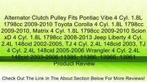 Alternator Clutch Pulley Fits Pontiac Vibe 4 Cyl. 1.8L 1798cc 2009-2010 Toyota Corolla 4 Cyl. 1.8L 1798cc 2009-2010, Matrix 4 Cyl. 1.8L 1798cc 2009-2010 Scion xD 4 Cyl. 1.8L 1798cc 2008-2013 Jeep Liberty 4 Cyl. 2.4L 148cid 2002-2005, TJ 4 Cyl. 2.4L 148cid