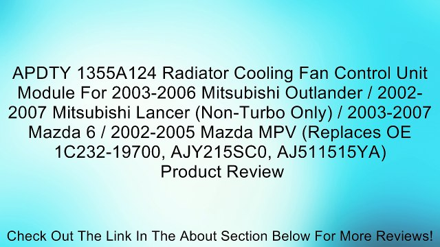 APDTY 1355A124 Radiator Cooling Fan Control Unit Module For 2003-2006 Mitsubishi Outlander / 2002-2007 Mitsubishi Lancer (Non-Turbo Only) / 2003-2007 Mazda 6 / 2002-2005 Mazda MPV (Replaces OE 1C232-19700, AJY215SC0, AJ511515YA) Review