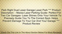 Park Right Dual Laser Garage Laser Park *** Product Description: - Maxsa Laser Parking Guide- Perfect For Two Car Garages- Laser Shines Onto Your Vehicle To Precisely Guide You To The Correct Spot- Helps Prevent Damage To Your Car And Your Garage *** Revi