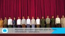 Myanmar President Approves Plan for Constitution Referendum - Lawmakers