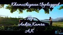Khamoshiyan Unplugged by Ankite Kamra - Singer A.K - Ankite Kamra