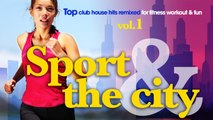 SPORT & The CITY - ✭ Full Album | Top Club House Hits Remixed for Fitness, Workout & Fun | vol.1
