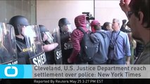 Cleveland, U.S. Justice Department Reach Settlement Over Police: New York Times