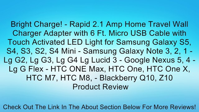 Bright Charge! - Rapid 2.1 Amp Home Travel Wall Charger Adapter with 6 Ft. Micro USB Cable with Touch Activated LED Light for Samsung Galaxy S5, S4, S3, S2, S4 Mini - Samsung Galaxy Note 3, 2, 1 - Lg G2, Lg G3, Lg G4 Lg Lucid 3 - Google Nexus 5, 4 - Lg G