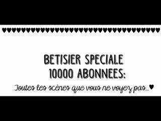 BÊTISIER: SPECIALE 10000 ABONNEES ♥