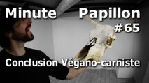 Minute Papillon #65 Conclusion Végano-Carniste
