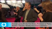 """George Lucas Mocks Fox News, Promises to Make Movies """"That Are Blindly Uncritical of America"""""""