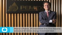 Mexico's Pemex, US Investment Firm First Reserve Announce $1 Billion Energy Investment Deal