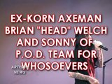EX-KORN HEAD AND P.O.D. FRONTMAN TEAM FOR WHOSOEVERS