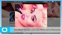 The World Needs a Lot Less Miley Cyrus Nonsense