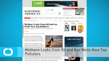 Methane Leaks From Oil and Gas Wells Now Top Polluters