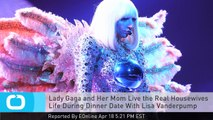 Lady Gaga and Her Mom Live the Real Housewives Life During Dinner Date With Lisa Vanderpump