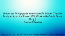 Universal Fit Upgrade Aluminum Fit 90mm Throttle Body w/ Adaptor Plate ( Will Work with Cable Drive Only ) Review