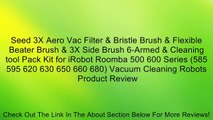 Seed 3X Aero Vac Filter & Bristle Brush & Flexible Beater Brush & 3X Side Brush 6-Armed & Cleaning tool Pack Kit for iRobot Roomba 500 600 Series (585 595 620 630 650 660 680) Vacuum Cleaning Robots Review