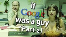 What if Google Was a Guy (Part 2)