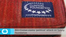 Bill Clinton Slams 'political' Attack on Family Foundation