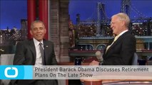 President Barack Obama Discusses Retirement Plans On The Late Show