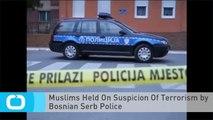 Muslims Held On Suspicion Of Terrorism by Bosnian Serb Police