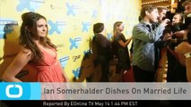 Ian Somerhalder Dishes On Married Life